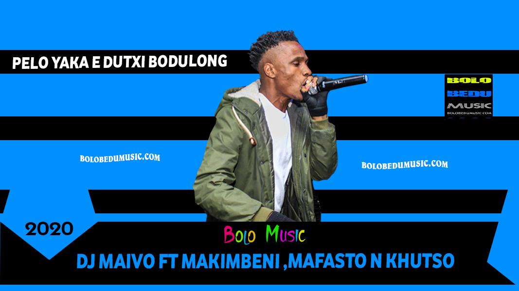PELO YAKA E DUTXI BODULONG-DJ MAIVO FT MAKIMBENI MAFASTO N KHUTSO-
